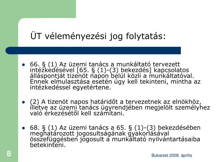 66. § (1) Az üzemi tanács a munkáltató tervezett intézkedésével [65. § (1)-(3) bekezdés] kapcsolatos álláspontját tizenöt napon belül közli a munkáltatóval. Ennek elmulasztása esetén úgy kell tekinteni, mintha az intézkedéssel egyetértene.