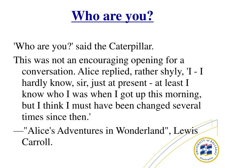 'Who are you?' said the Caterpillar.