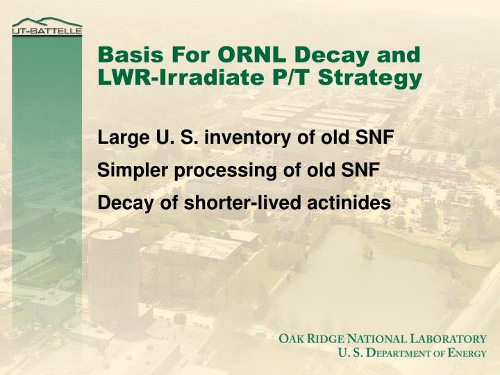 Basis For ORNL Decay and LWR-Irradiate P/T Strategy