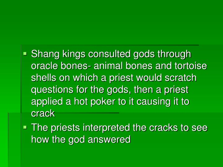 Shang kings consulted gods through oracle bones- animal bones and tortoise shells on which a priest would scratch questions for the gods, then a priest applied a hot poker to it causing it to crack