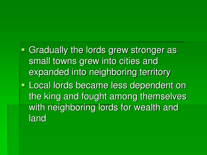 Gradually the lords grew stronger as small towns grew into cities and expanded into neighboring territory