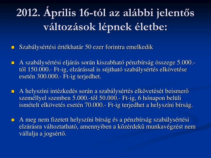 2012. Április 16-tól az alábbi jelentős változások lépnek életbe: