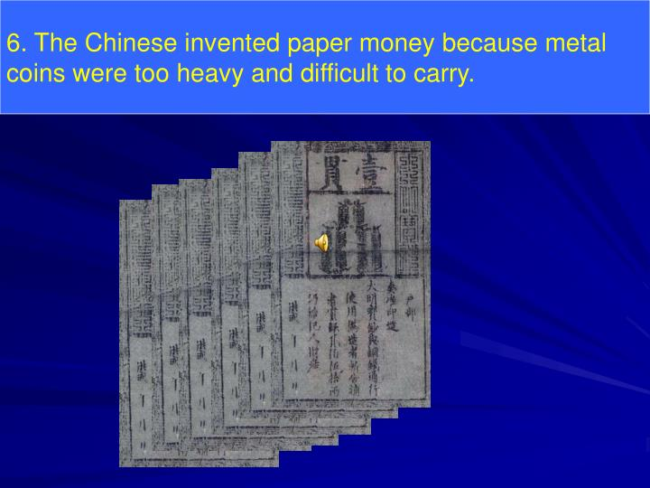 6. The Chinese invented paper money because metal