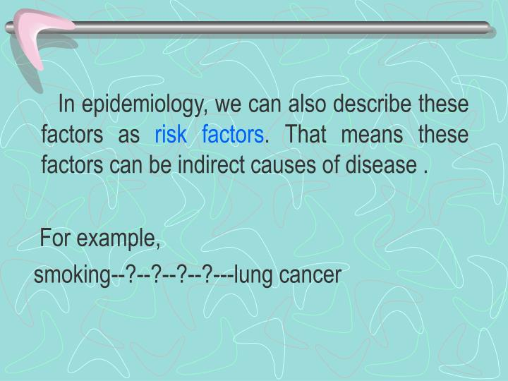 In epidemiology, we can also describe these factors as