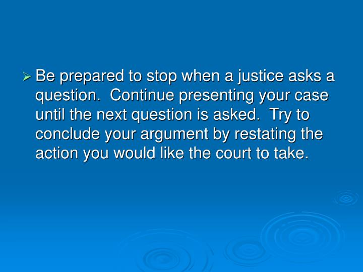 Be prepared to stop when a justice asks a question.  Continue presenting your case until the next question is asked.  Try to conclude your argument by restating the action you would like the court to take.