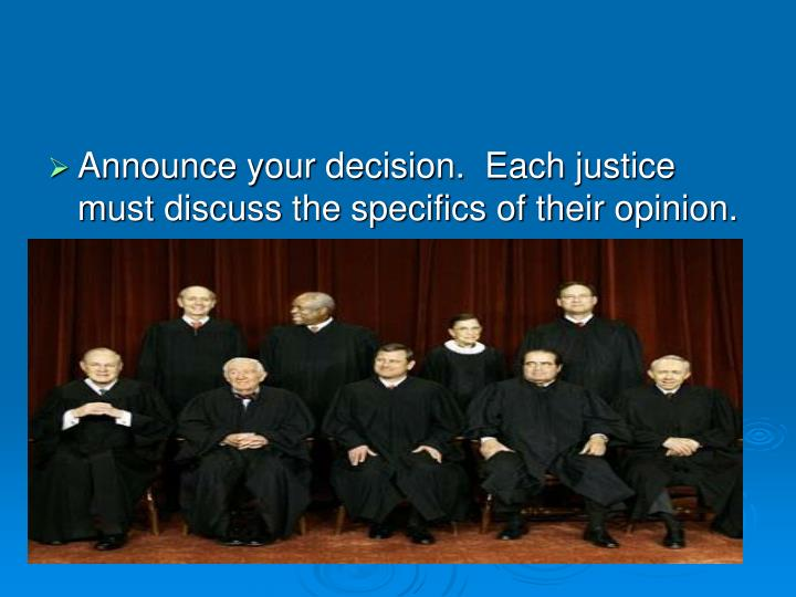 Announce your decision.  Each justice must discuss the specifics of their opinion.