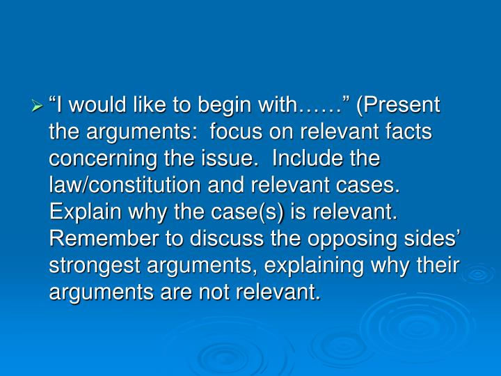 """""""I would like to begin with……"""" (Present the arguments:  focus on relevant facts concerning the issue.  Include the law/constitution and relevant cases.  Explain why the case(s) is relevant.  Remember to discuss the opposing sides' strongest arguments, explaining why their arguments are not relevant."""