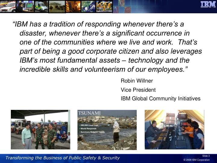 """""""IBM has a tradition of responding whenever there's a disaster, whenever there's a significant occurrence in one of the communities where we live and work.  That's part of being a good corporate citizen and also leverages IBM's most fundamental assets – technology and the incredible skills and volunteerism of our employees."""""""
