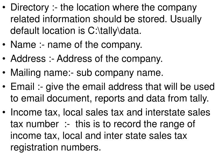 Directory :- the location where the company related information should be stored. Usually default location is C:\tally\data.