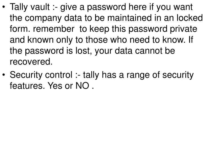Tally vault :- give a password here if you want the company data to be maintained in an locked form. remember  to keep this password private and known only to those who need to know. If the password is lost, your data cannot be recovered.