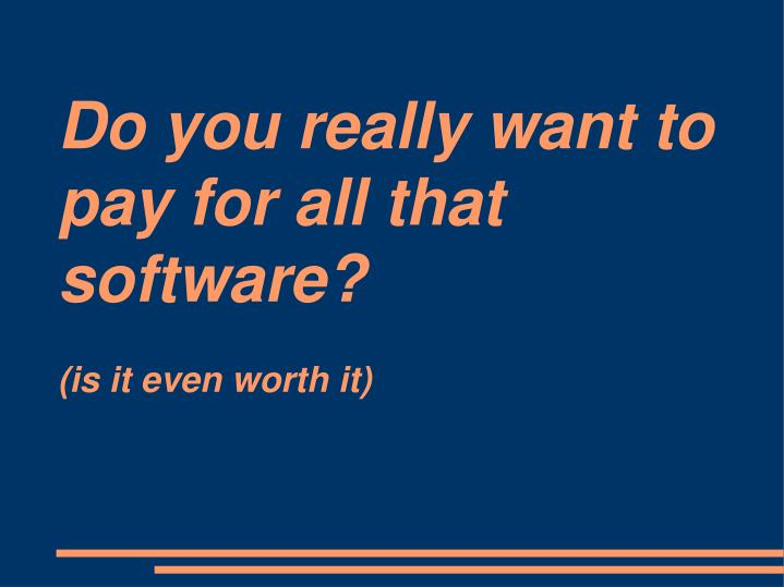 Do you really want to pay for all that software?