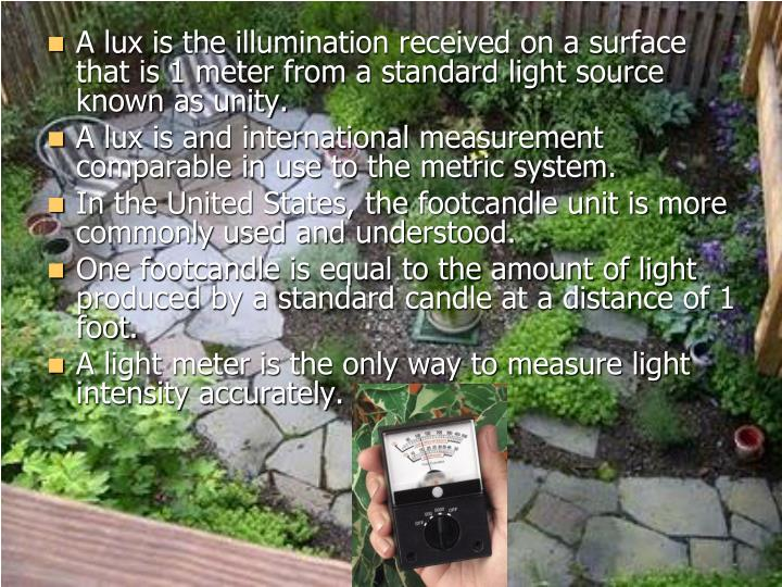 A lux is the illumination received on a surface that is 1 meter from a standard light source known as unity.
