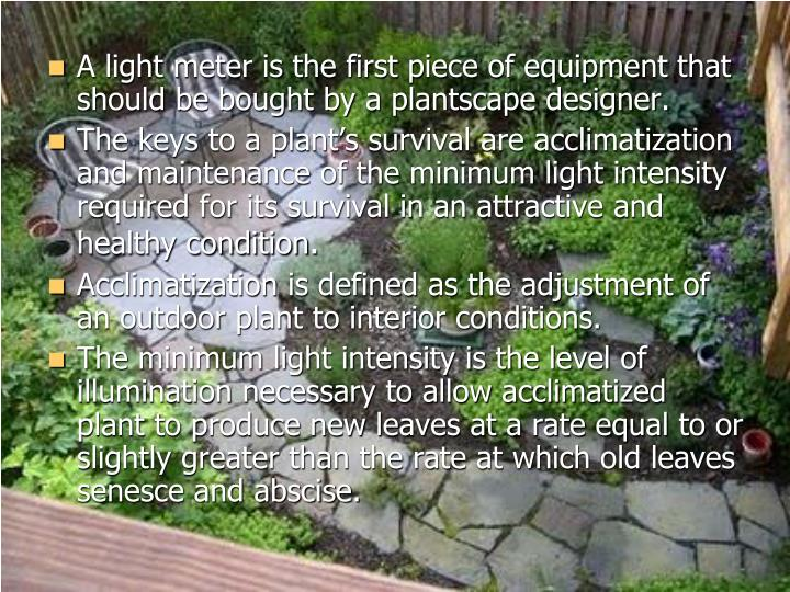 A light meter is the first piece of equipment that should be bought by a plantscape designer.