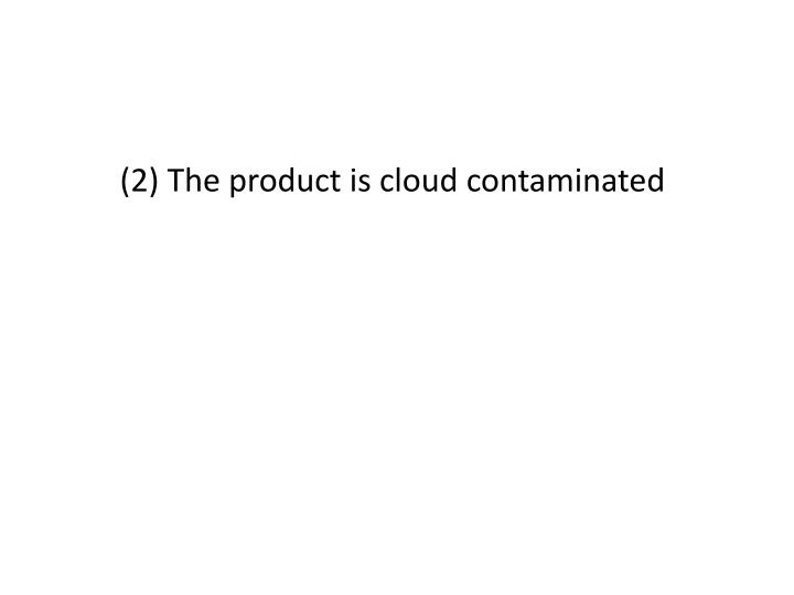(2) The product is cloud contaminated