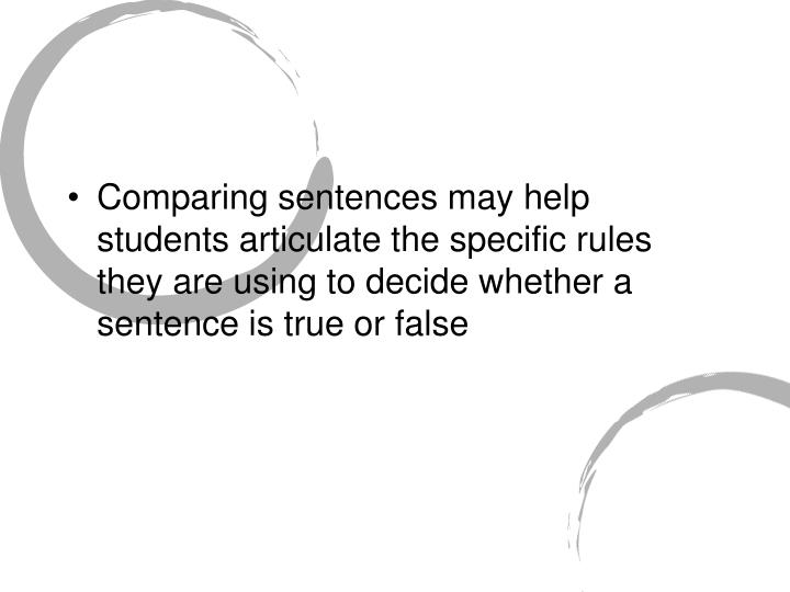 Comparing sentences may help students articulate the specific rules they are using to decide whether a sentence is true or false