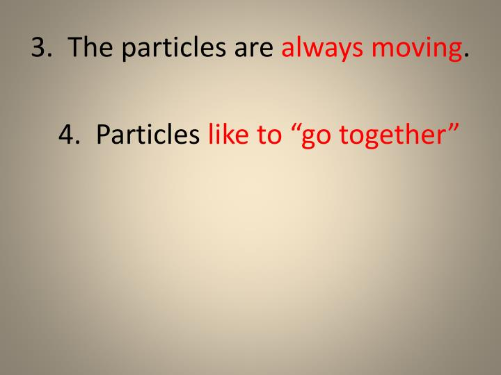 3.  The particles are