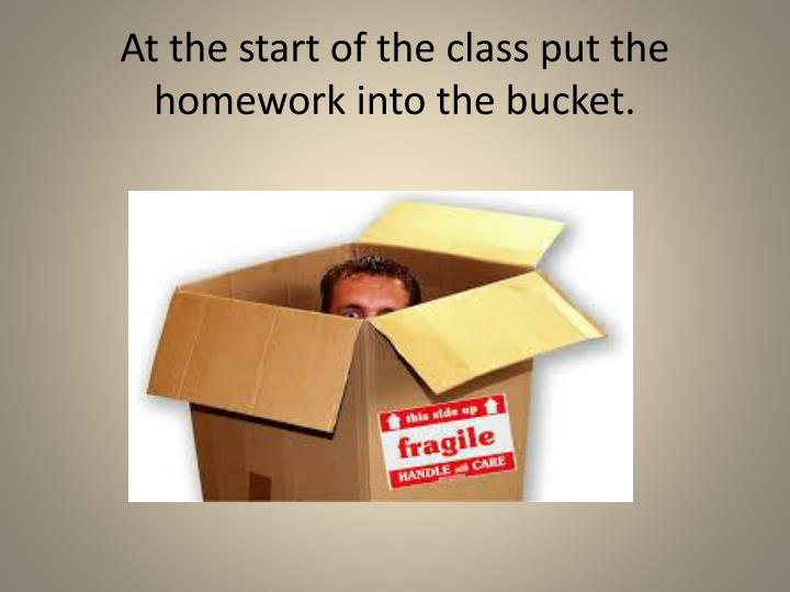 At the start of the class put the homework into the bucket.