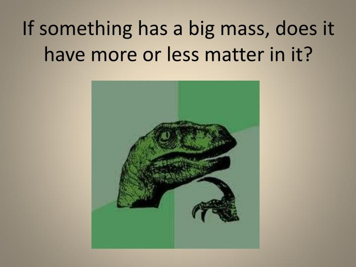 If something has a big mass, does it have more or less matter in it?
