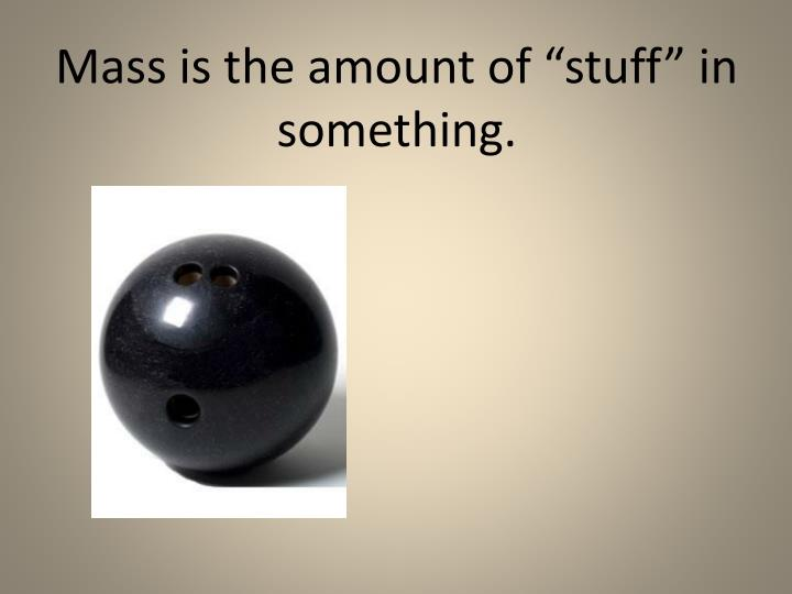 """Mass is the amount of """"stuff"""" in something."""