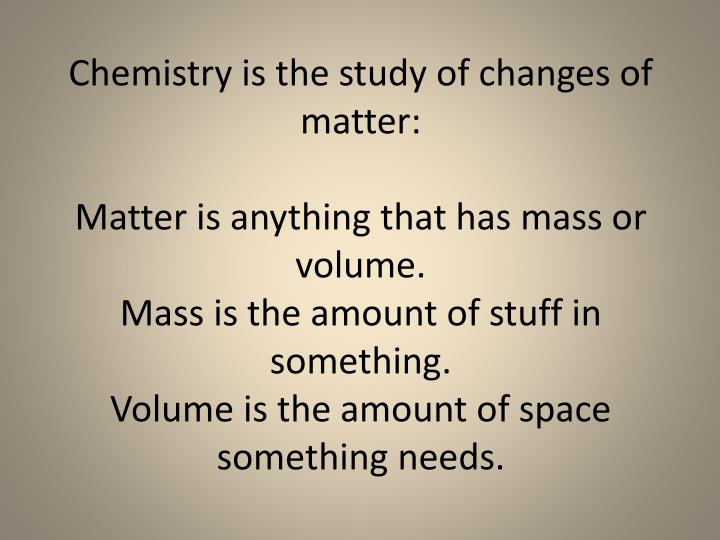 Chemistry is the study of changes of matter: