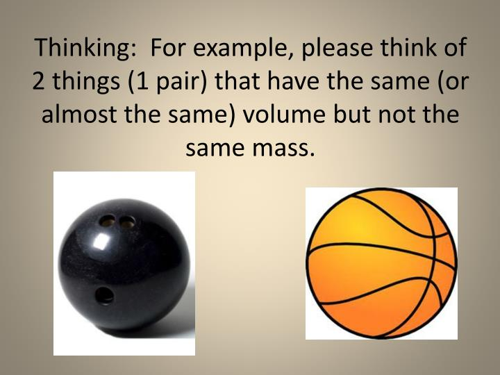Thinking:  For example, please think of 2 things (1 pair) that have the same (or almost the same) volume but not the same mass.