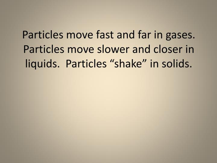 """Particles move fast and far in gases.  Particles move slower and closer in liquids.  Particles """"shake"""" in solids."""