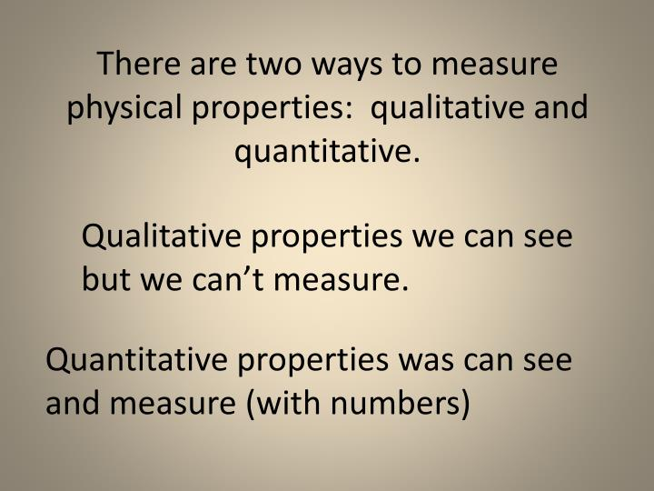 There are two ways to measure physical properties:  qualitative and quantitative.