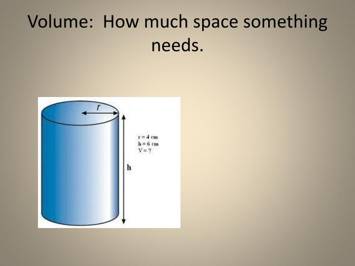 Volume:  How much space something needs.