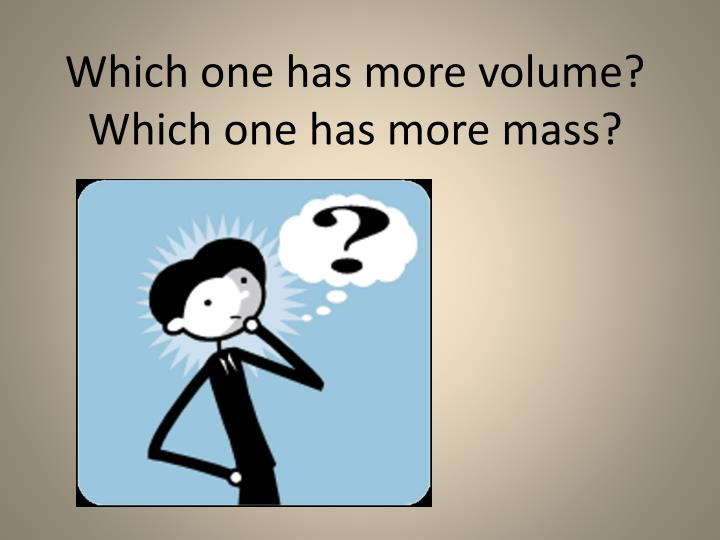 Which one has more volume?