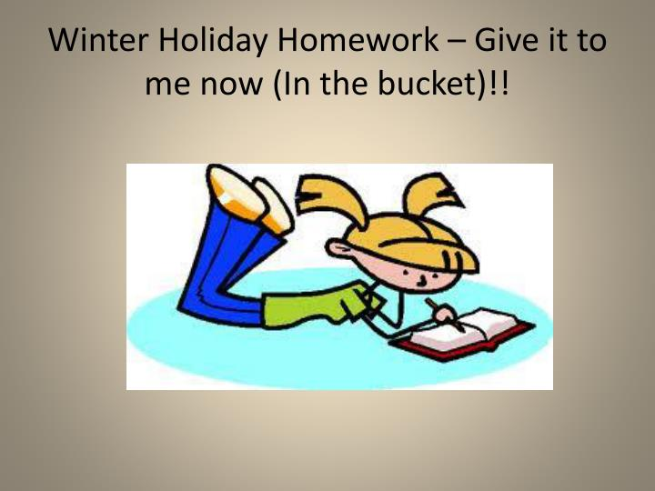 Winter Holiday Homework – Give it to me now (In the bucket)!!