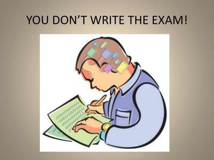 YOU DON'T WRITE THE EXAM!