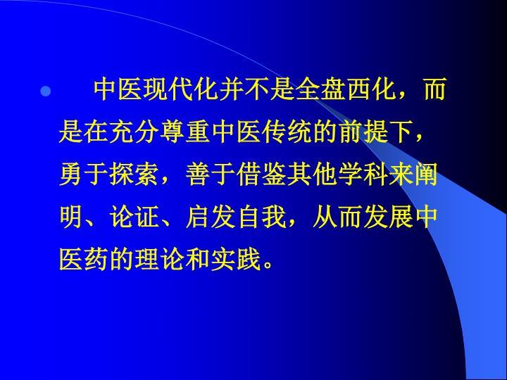 中医现代化并不是全盘西化,而是在充分尊重中医传统的前提下,勇于探索,善于借鉴其他学科来阐明、论证、启发自我,从而发展中医药的理论和实践。