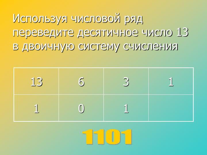 Используя числовой ряд переведите десятичное число 13 в двоичную систему счисления
