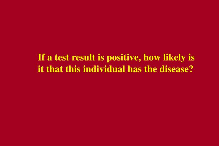 If a test result is positive, how likely is it that this individual has the disease?