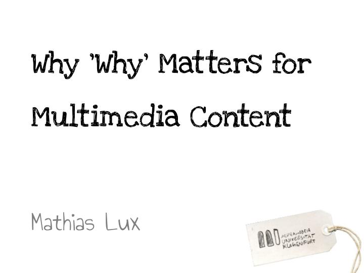 Why why matters for multimedia content mathias lux