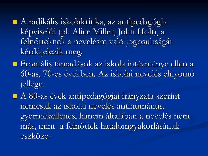 A radikális iskolakritika, az antipedagógia képviselői (pl. Alice Miller, John Holt), a felnőtteknek a nevelésre való jogosultságát kérdőjelezik meg.