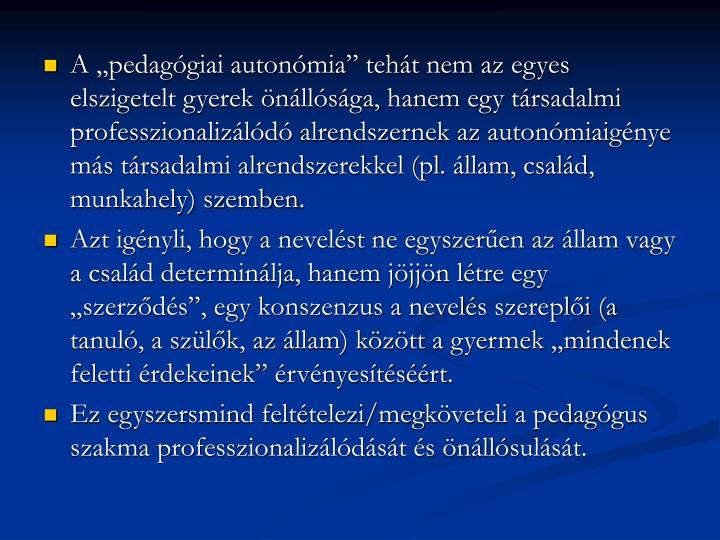 """A """"pedagógiai autonómia"""" tehát nem az egyes elszigetelt gyerek önállósága, hanem egy társadalmi professzionalizálódó alrendszernek az autonómiaigénye más társadalmi alrendszerekkel (pl. állam, család, munkahely) szemben."""