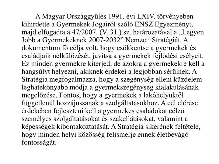 """A Magyar Országgyűlés 1991. évi LXIV. törvényében kihirdette a Gyermekek Jogairól szóló ENSZ Egyezményt, majd elfogadta a 47/2007. (V. 31.) sz. határozatával a """"Legyen Jobb a Gyermekeknek 2007-2032"""" Nemzeti Stratégiát. A dokumentum fő célja volt, hogy csökkentse a gyermekek és családjaik nélkülözését, javítsa a gyermekek fejlődési esélyeit.  Ez minden gyermekre kiterjed, de azokra a gyermekekre kell a hangsúlyt helyezni, akiknek érdekei a legjobban sérülnek. A Stratégia megfogalmazza, hogy a szegénység elleni küzdelem leghatékonyabb módja a gyermekszegénység kialakulásának megelőzése. Fontos, hogy a gyermekek a lakóhelyüktől függetlenül hozzájussanak a szolgáltatásokhoz. A cél elérése érdekében fejleszteni kell a gyermekes családokat célzó személyes szolgáltatásokat és szakellátásokat, valamint a képességek kibontakoztatását. A Stratégia sikerének feltétele, hogy minden helyi közösség felismerje ennek életbevágó fontosságát."""