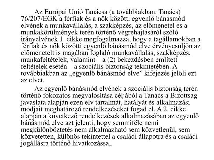 """Az Európai Unió Tanácsa (a továbbiakban: Tanács) 76/207/EGK a férfiak és a nők közötti egyenlő bánásmód elvének a munkavállalás, a szakképzés, az előmenetel és a munkakörülmények terén történő végrehajtásáról szóló irányelvének 1. cikke megfogalmazza, hogy a tagállamokban a férfiak és nők közötti egyenlő bánásmód elve érvényesüljön az előmenetelt is magában foglaló munkavállalás, szakképzés, munkafeltételek, valamint – a (2) bekezdésben említett feltételek esetén – a szociális biztonság tekintetében. A továbbiakban az """"egyenlő bánásmód elve"""" kifejezés jelöli ezt az elvet."""