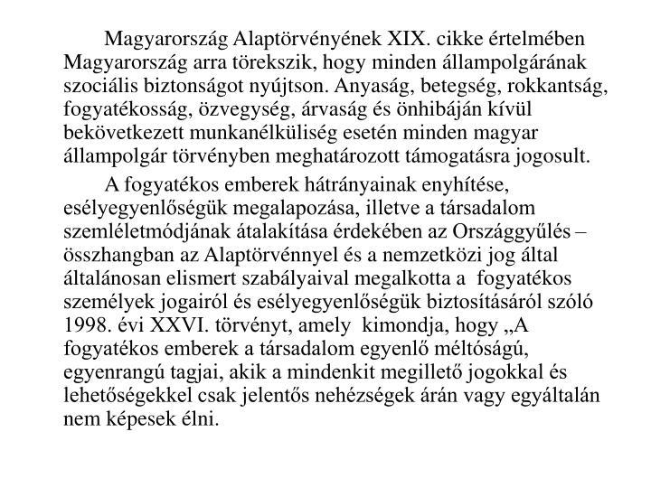 Magyarország Alaptörvényének XIX. cikke értelmében Magyarország arra törekszik, hogy minden állampolgárának szociális biztonságot nyújtson. Anyaság, betegség, rokkantság, fogyatékosság, özvegység, árvaság és önhibáján kívül bekövetkezett munkanélküliség esetén minden magyar állampolgár törvényben meghatározott támogatásra jogosult.