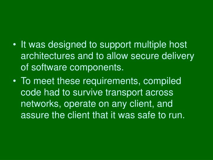It was designed to support multiple host architectures and to allow secure delivery of software components.