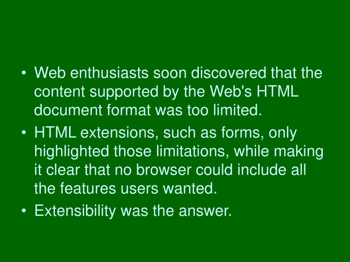 Web enthusiasts soon discovered that the content supported by the Web's HTML document format was too limited.