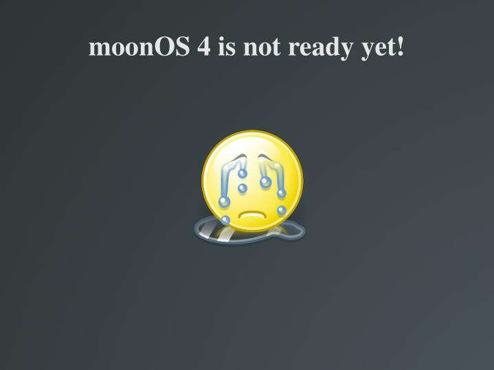 moonOS 4 is not ready yet!
