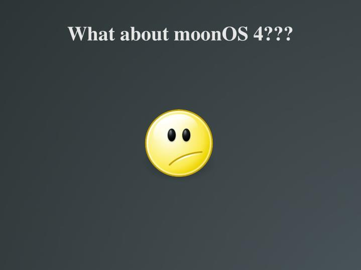 What about moonOS 4???