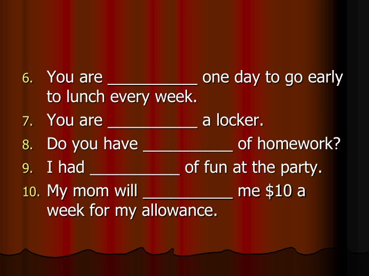You are __________ one day to go early to lunch every week.