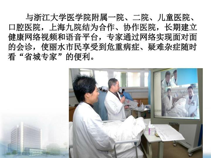 """与浙江大学医学院附属一院、二院、儿童医院、口腔医院,上海九院结为合作、协作医院,长期建立健康网络视频和语音平台,专家通过网络实现面对面的会诊,使丽水市民享受到危重病症、疑难杂症随时看""""省城专家""""的便利。"""