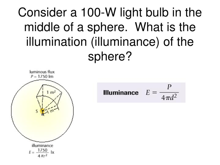 Consider a 100-W light bulb in the middle of a sphere.  What is the illumination (illuminance) of the sphere?