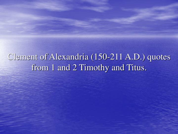 Clement of Alexandria (150-211 A.D.) quotes from 1 and 2 Timothy and Titus.