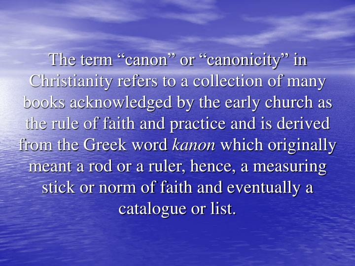 "The term ""canon"" or ""canonicity"" in Christianity refers to a collection of many books acknowledged by the early church as the rule of faith and practice and is derived from the Greek word"