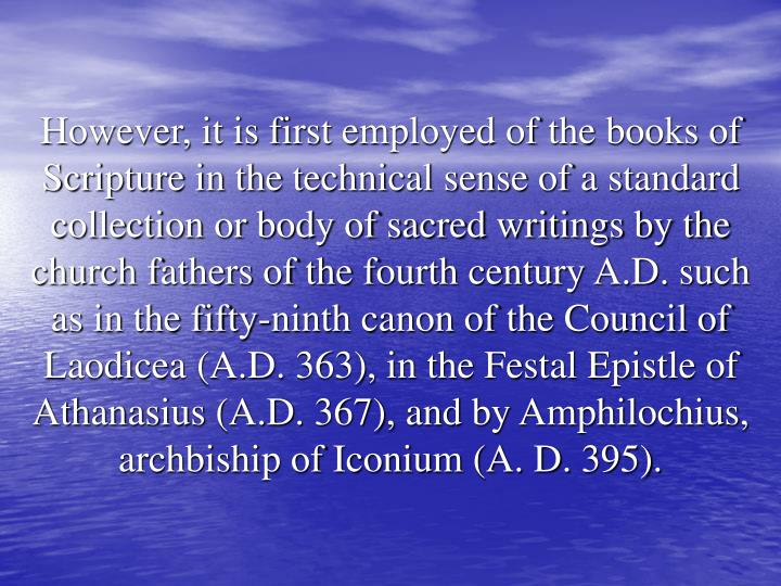 However, it is first employed of the books of Scripture in the technical sense of a standard collection or body of sacred writings by the church fathers of the fourth century A.D. such as in the fifty-ninth canon of the Council of Laodicea (A.D. 363), in the Festal Epistle of Athanasius (A.D. 367), and by Amphilochius, archbiship of Iconium (A. D. 395).